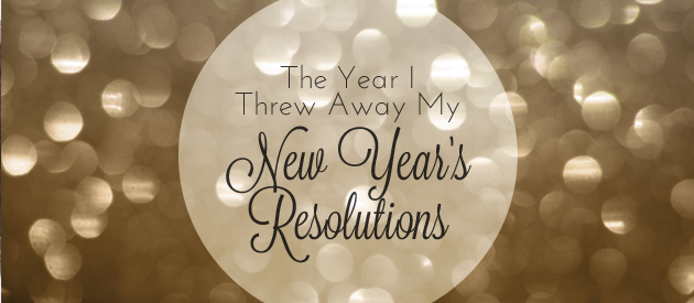The Year I Threw Away My New Year's Resolutions